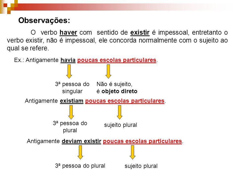 Observações: O verbo haver com sentido de existir é impessoal, entretanto o verbo existir, não é impessoal, ele concorda normalmente com o sujeito ao qual se refere.