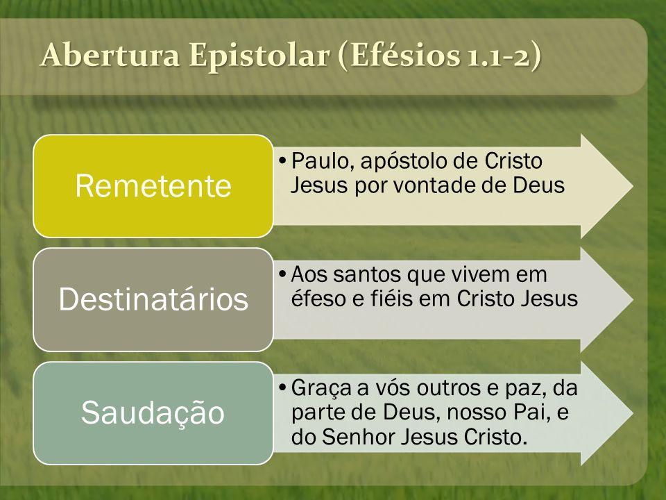 Abertura Epistolar (Efésios 1.1-2) Paulo, apóstolo de Cristo Jesus por vontade de Deus Remetente Aos santos que vivem em éfeso e fiéis em Cristo Jesus
