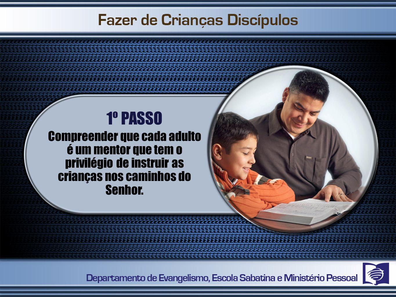 1º PASSO Compreender que cada adulto é um mentor que tem o privilégio de instruir as crianças nos caminhos do Senhor.