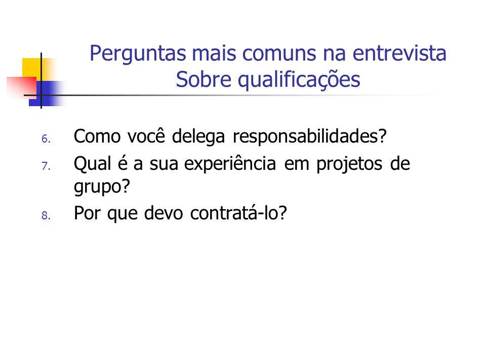 Perguntas mais comuns na entrevista Sobre qualificações 6. Como você delega responsabilidades? 7. Qual é a sua experiência em projetos de grupo? 8. Po