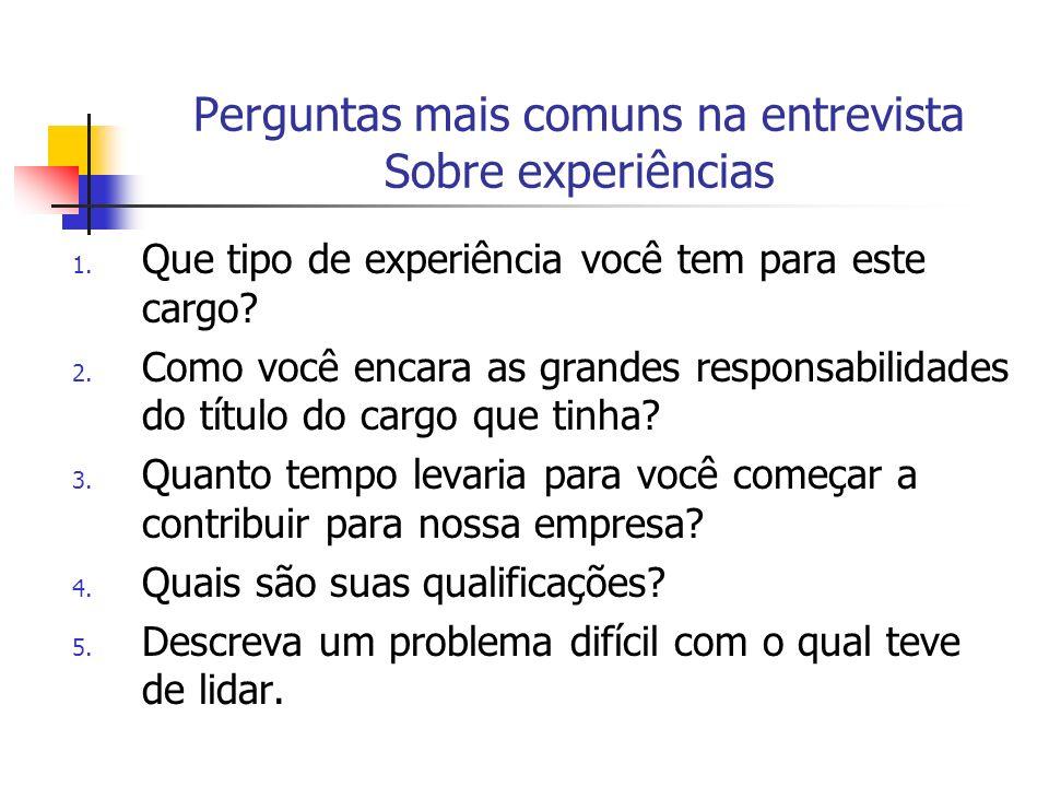 Perguntas mais comuns na entrevista Sobre experiências 1. Que tipo de experiência você tem para este cargo? 2. Como você encara as grandes responsabil