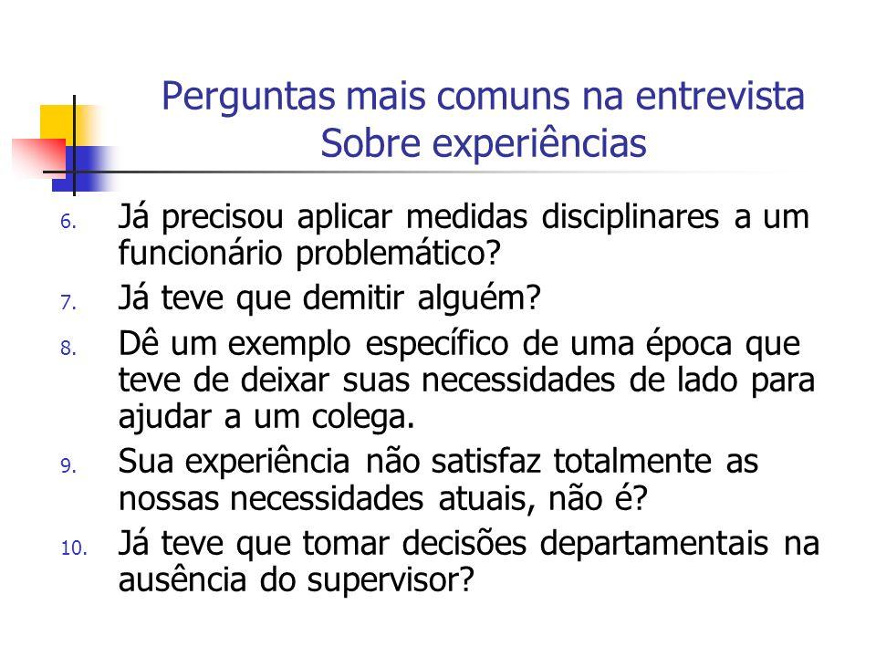 Perguntas mais comuns na entrevista Sobre experiências 6. Já precisou aplicar medidas disciplinares a um funcionário problemático? 7. Já teve que demi