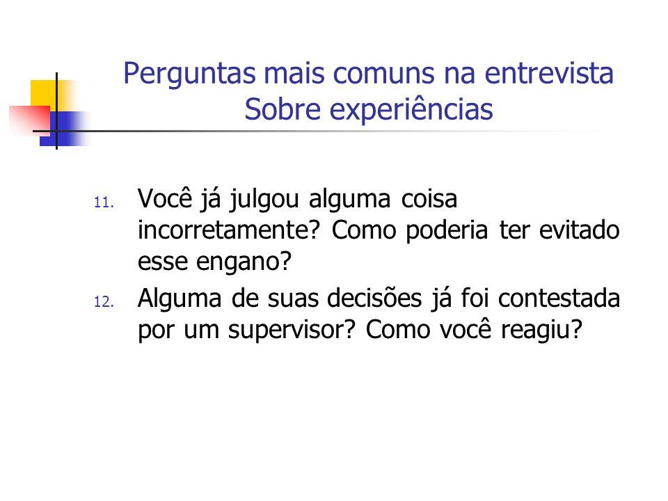 Perguntas mais comuns na entrevista Sobre experiências 11. Você já julgou alguma coisa incorretamente? Como poderia ter evitado esse engano? 12. Algum