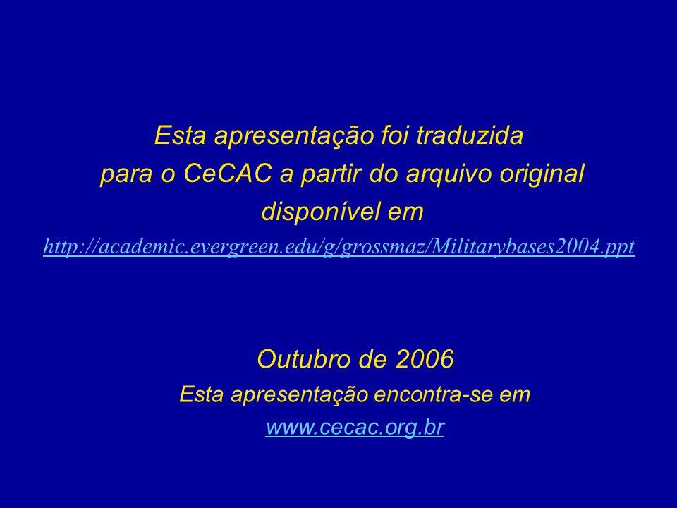 Esta apresentação foi traduzida para o CeCAC a partir do arquivo original disponível em http://academic.evergreen.edu/g/grossmaz/Militarybases2004.ppt Outubro de 2006 Esta apresentação encontra-se em www.cecac.org.br