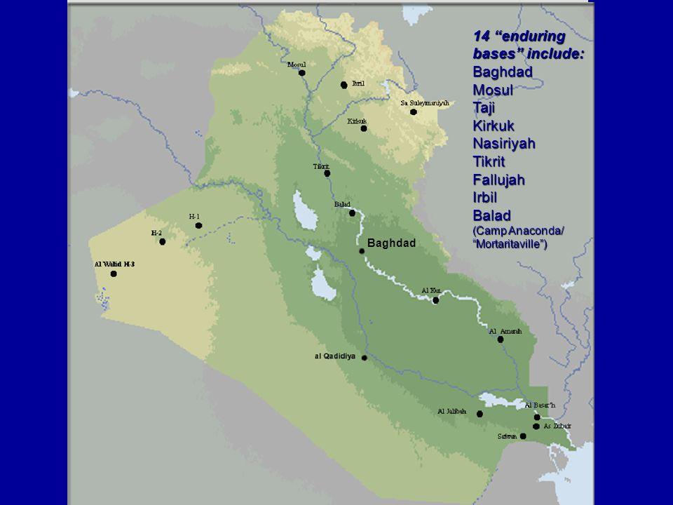 14 enduring bases include: BaghdadMosulTajiKirkukNasiriyahTikritFallujahIrbilBalad (Camp Anaconda/ Mortaritaville) Baghdad
