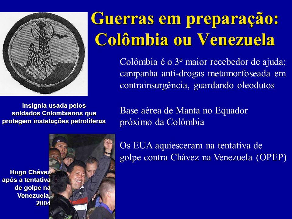 Guerras em preparação: Colômbia ou Venezuela Colômbia é o 3 o maior recebedor de ajuda; campanha anti-drogas metamorfoseada em contrainsurgência, guardando oleodutos Base aérea de Manta no Equador próximo da Colômbia Os EUA aquiesceram na tentativa de golpe contra Chávez na Venezuela (OPEP) Hugo Chávez após a tentativa de golpe na Venezuela,2004 Insígnia usada pelos soldados Colombianos que protegem instalações petrolíferas