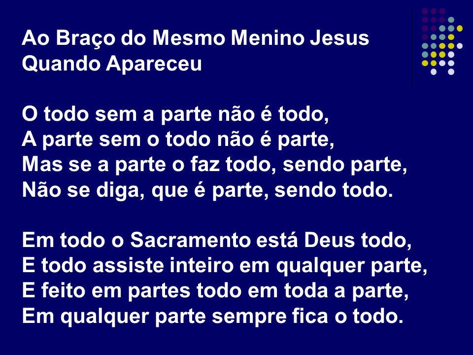 Ao Braço do Mesmo Menino Jesus Quando Apareceu O todo sem a parte não é todo, A parte sem o todo não é parte, Mas se a parte o faz todo, sendo parte,