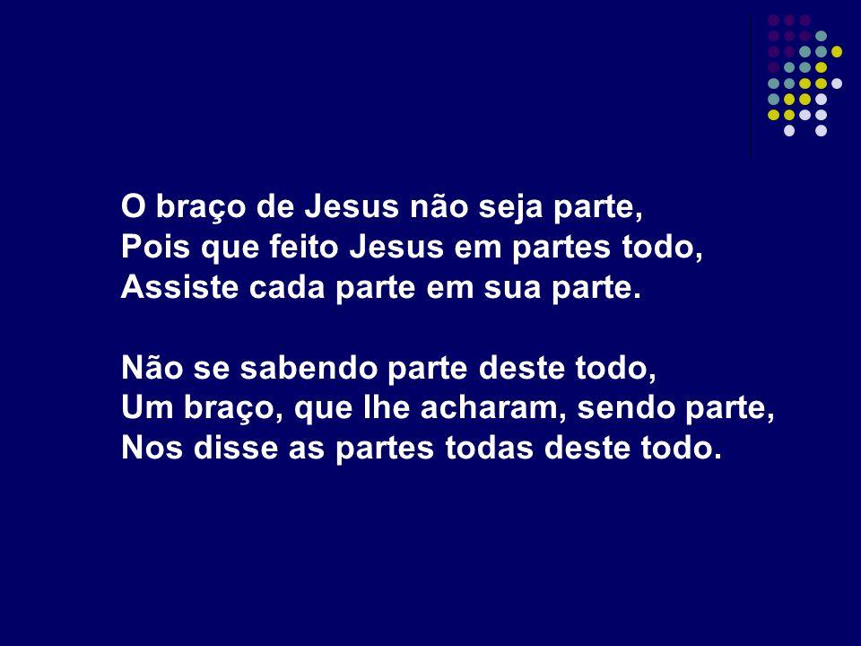 O braço de Jesus não seja parte, Pois que feito Jesus em partes todo, Assiste cada parte em sua parte. Não se sabendo parte deste todo, Um braço, que