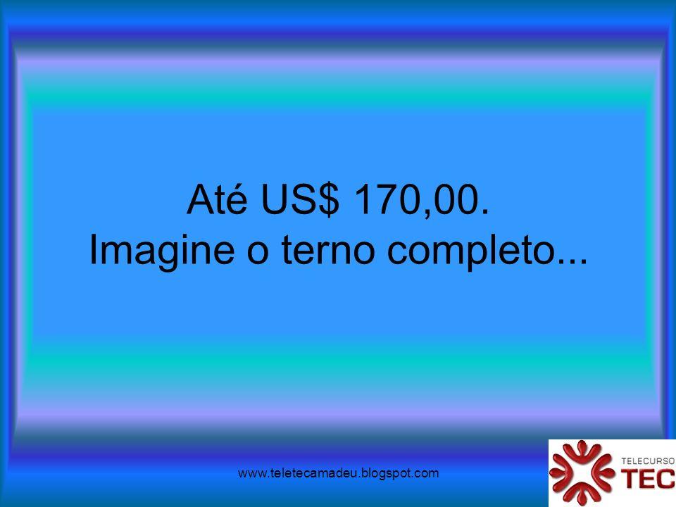 www.teletecamadeu.blogspot.com Até US$ 170,00. Imagine o terno completo...