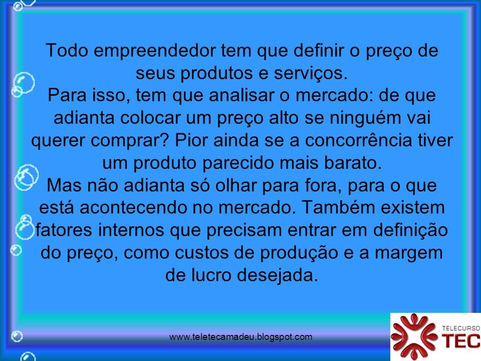 www.teletecamadeu.blogspot.com Todo empreendedor tem que definir o preço de seus produtos e serviços. Para isso, tem que analisar o mercado: de que ad