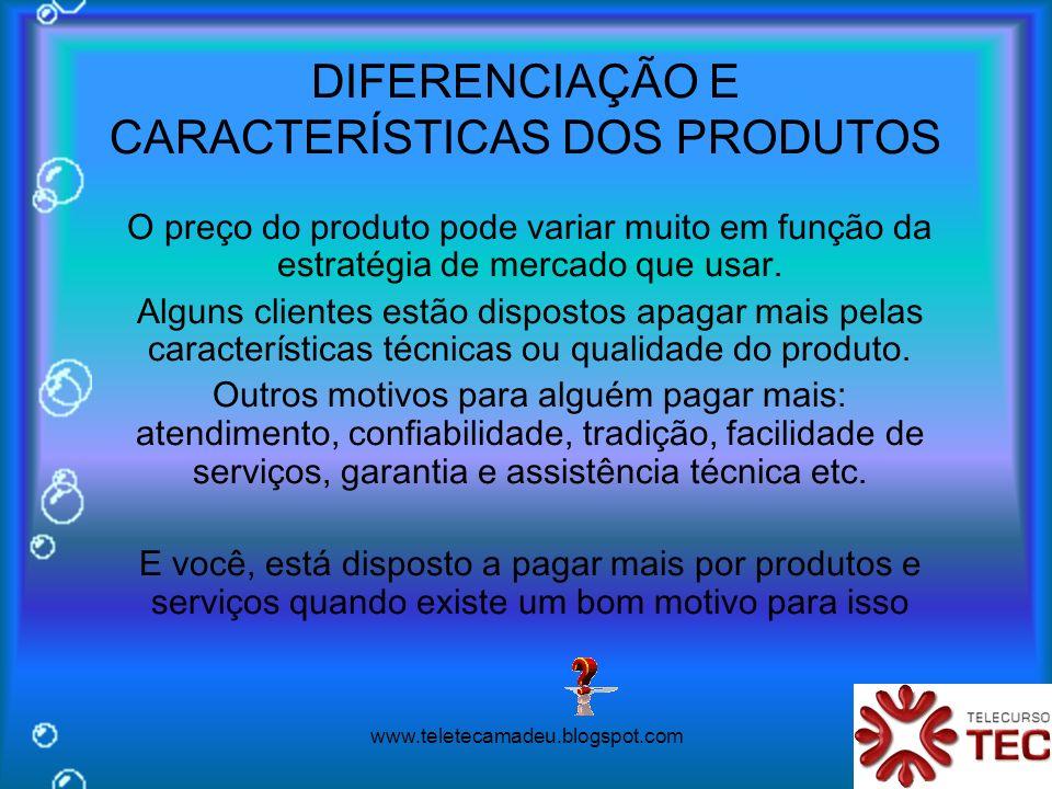 www.teletecamadeu.blogspot.com DIFERENCIAÇÃO E CARACTERÍSTICAS DOS PRODUTOS O preço do produto pode variar muito em função da estratégia de mercado qu
