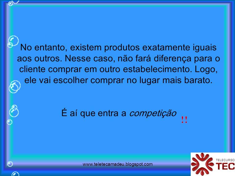 www.teletecamadeu.blogspot.com No entanto, existem produtos exatamente iguais aos outros. Nesse caso, não fará diferença para o cliente comprar em out
