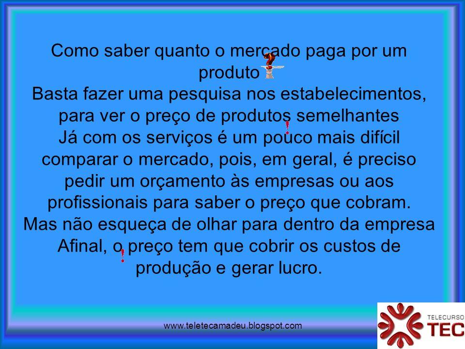 www.teletecamadeu.blogspot.com Como saber quanto o mercado paga por um produto Basta fazer uma pesquisa nos estabelecimentos, para ver o preço de prod