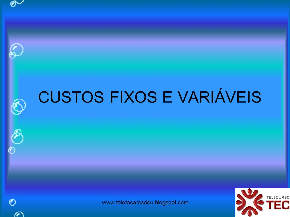 www.teletecamadeu.blogspot.com CUSTOS FIXOS E VARIÁVEIS