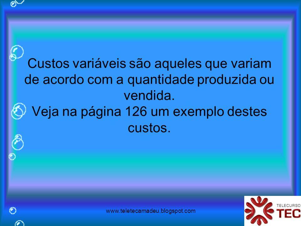 www.teletecamadeu.blogspot.com Custos variáveis são aqueles que variam de acordo com a quantidade produzida ou vendida. Veja na página 126 um exemplo