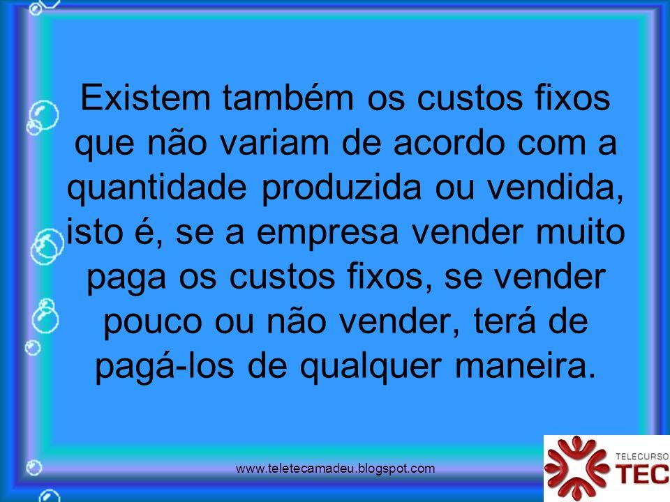 www.teletecamadeu.blogspot.com Existem também os custos fixos que não variam de acordo com a quantidade produzida ou vendida, isto é, se a empresa ven