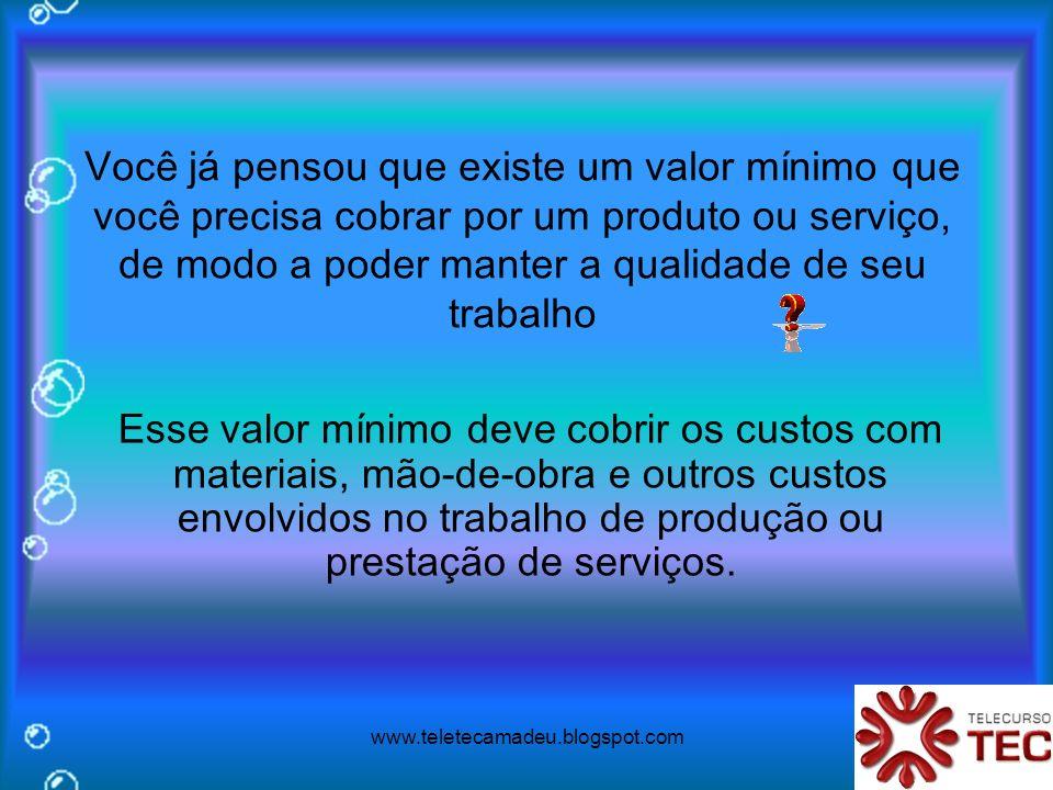 www.teletecamadeu.blogspot.com Você já pensou que existe um valor mínimo que você precisa cobrar por um produto ou serviço, de modo a poder manter a q