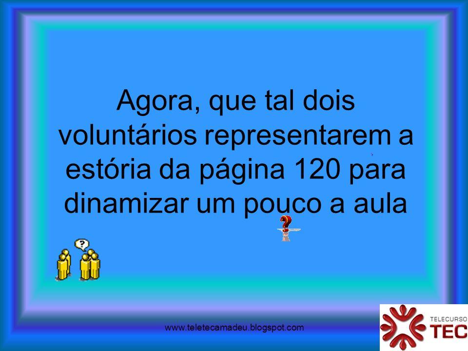www.teletecamadeu.blogspot.com Agora, que tal dois voluntários representarem a estória da página 120 para dinamizar um pouco a aula