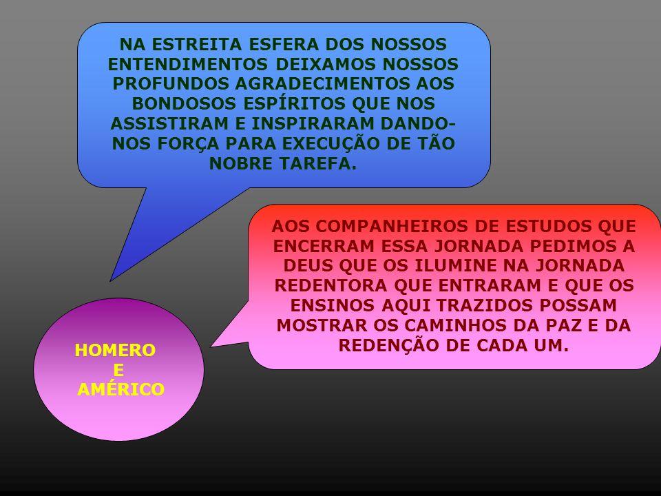 HOMERO E AMÉRICO NA ESTREITA ESFERA DOS NOSSOS ENTENDIMENTOS DEIXAMOS NOSSOS PROFUNDOS AGRADECIMENTOS AOS BONDOSOS ESPÍRITOS QUE NOS ASSISTIRAM E INSPIRARAM DANDO- NOS FORÇA PARA EXECUÇÃO DE TÃO NOBRE TAREFA.