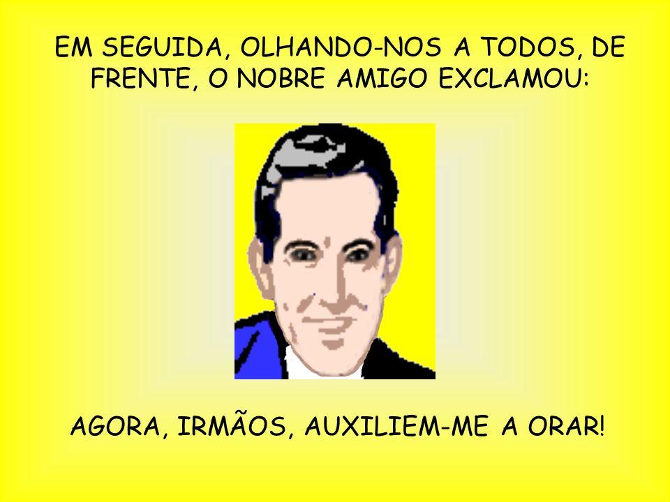EM SEGUIDA, OLHANDO-NOS A TODOS, DE FRENTE, O NOBRE AMIGO EXCLAMOU: AGORA, IRMÃOS, AUXILIEM-ME A ORAR!