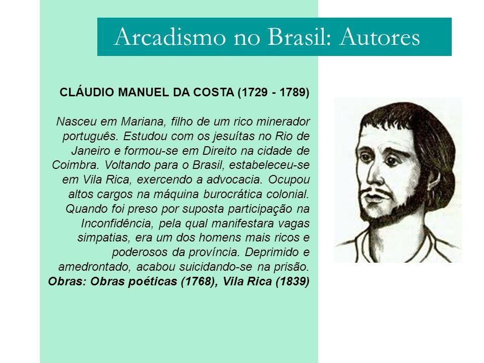 Arcadismo no Brasil: Autores CLÁUDIO MANUEL DA COSTA (1729 - 1789) Nasceu em Mariana, filho de um rico minerador português. Estudou com os jesuítas no