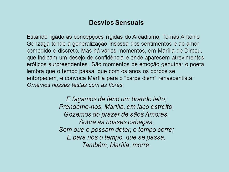 Desvios Sensuais Estando ligado às concepções rígidas do Arcadismo, Tomás Antônio Gonzaga tende à generalização insossa dos sentimentos e ao amor come