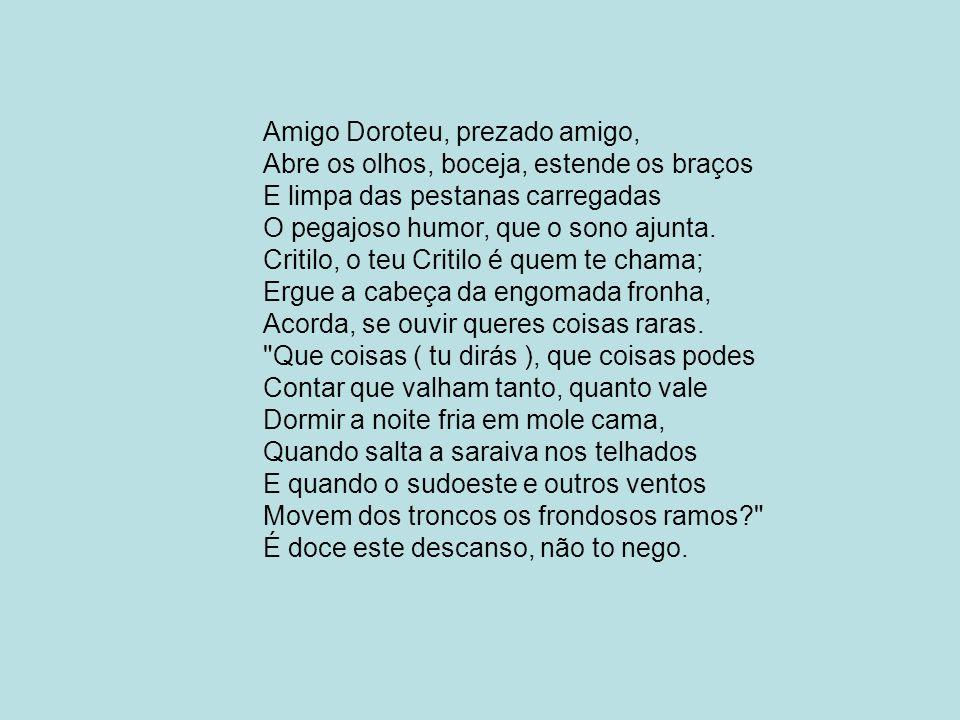 Amigo Doroteu, prezado amigo, Abre os olhos, boceja, estende os braços E limpa das pestanas carregadas O pegajoso humor, que o sono ajunta. Critilo, o
