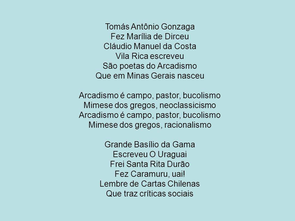 Tomás Antônio Gonzaga Fez Marília de Dirceu Cláudio Manuel da Costa Vila Rica escreveu São poetas do Arcadismo Que em Minas Gerais nasceu Arcadismo é