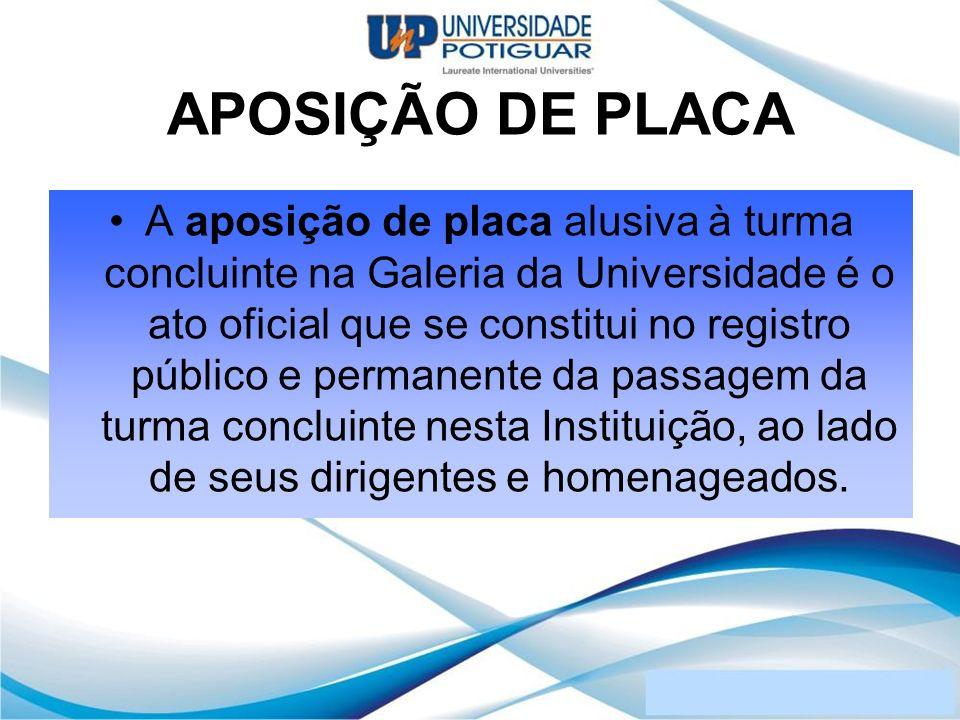 APOSIÇÃO DE PLACA A aposição de placa alusiva à turma concluinte na Galeria da Universidade é o ato oficial que se constitui no registro público e per
