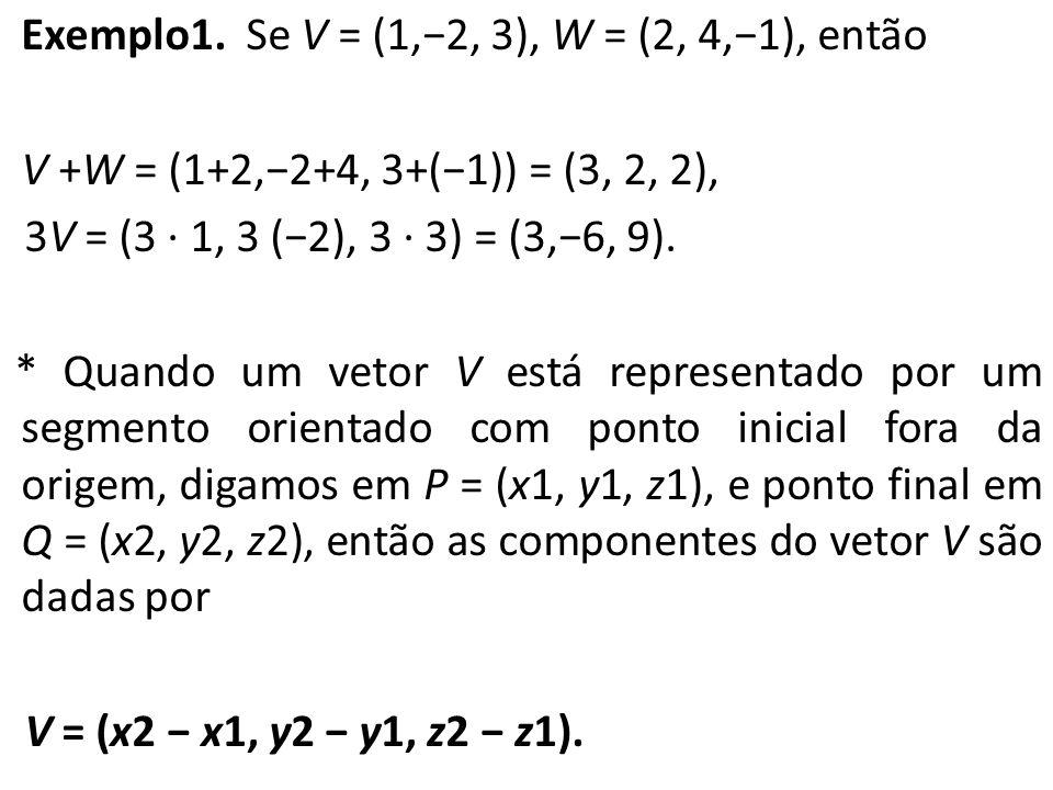 Exemplo1. Se V = (1,2, 3), W = (2, 4,1), então V +W = (1+2,2+4, 3+(1)) = (3, 2, 2), 3V = (3 · 1, 3 (2), 3 · 3) = (3,6, 9). * Quando um vetor V está re