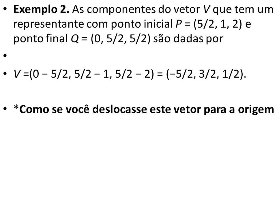 Exemplo 2. As componentes do vetor V que tem um representante com ponto inicial P = (5/2, 1, 2) e ponto final Q = (0, 5/2, 5/2) são dadas por V =(0 5/
