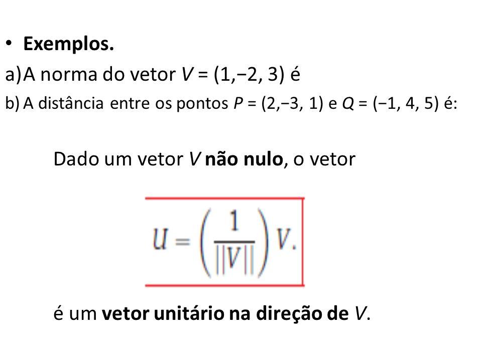 Exemplos. a)A norma do vetor V = (1,2, 3) é b)A distância entre os pontos P = (2,3, 1) e Q = (1, 4, 5) é: Dado um vetor V não nulo, o vetor é um vetor