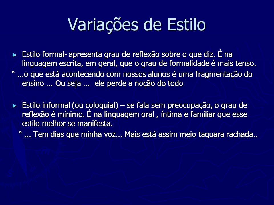 Variações de Estilo Estilo formal- apresenta grau de reflexão sobre o que diz. É na linguagem escrita, em geral, que o grau de formalidade é mais tens