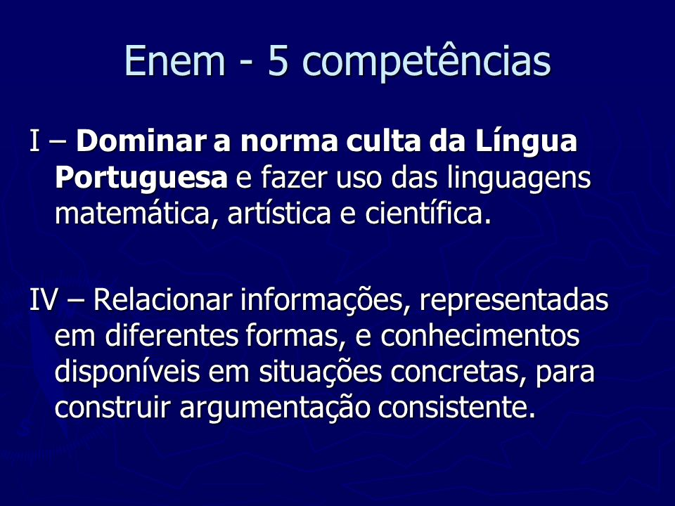 Enem - 5 competências I – Dominar a norma culta da Língua Portuguesa e fazer uso das linguagens matemática, artística e científica. IV – Relacionar in
