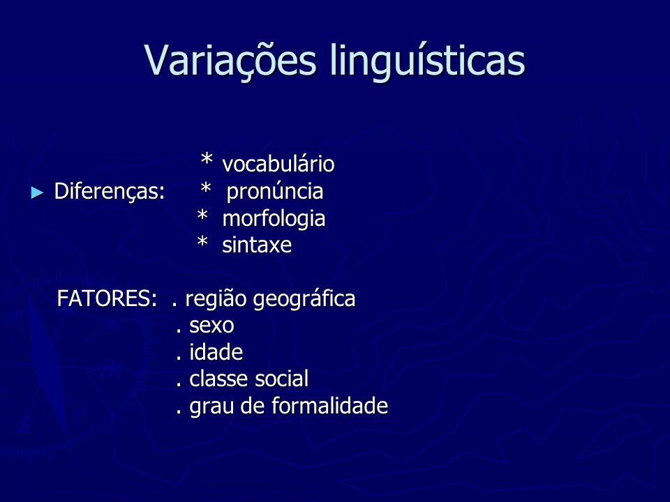 Variações linguísticas * vocabulário * vocabulário Diferenças: * pronúncia Diferenças: * pronúncia * morfologia * morfologia * sintaxe * sintaxe FATOR
