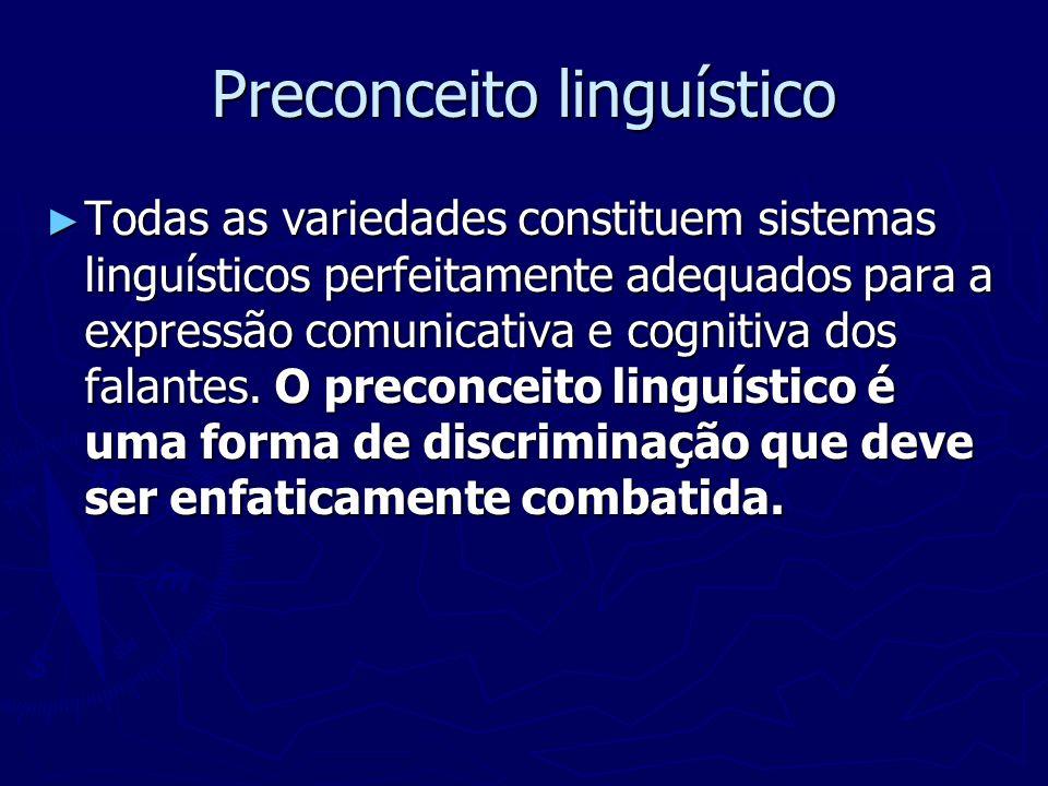 Preconceito linguístico Todas as variedades constituem sistemas linguísticos perfeitamente adequados para a expressão comunicativa e cognitiva dos fal