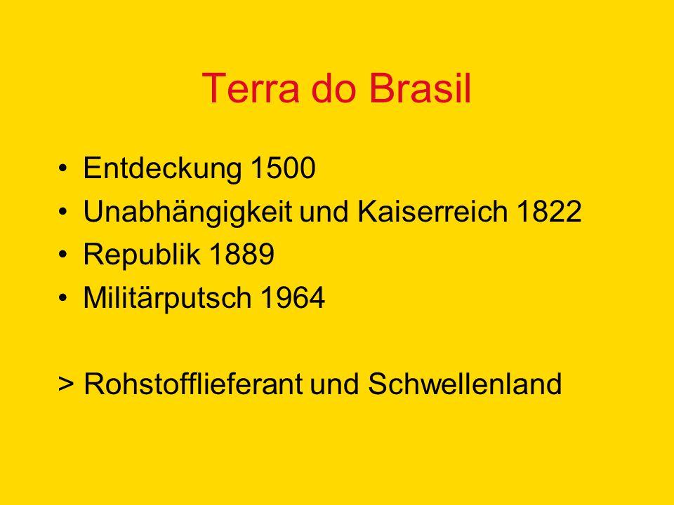 Terra do Brasil Entdeckung 1500 Unabhängigkeit und Kaiserreich 1822 Republik 1889 Militärputsch 1964 > Rohstofflieferant und Schwellenland