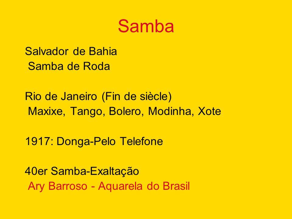 Samba Salvador de Bahia Samba de Roda Rio de Janeiro (Fin de siècle) Maxixe, Tango, Bolero, Modinha, Xote 1917: Donga-Pelo Telefone 40er Samba-Exaltação Ary Barroso - Aquarela do Brasil