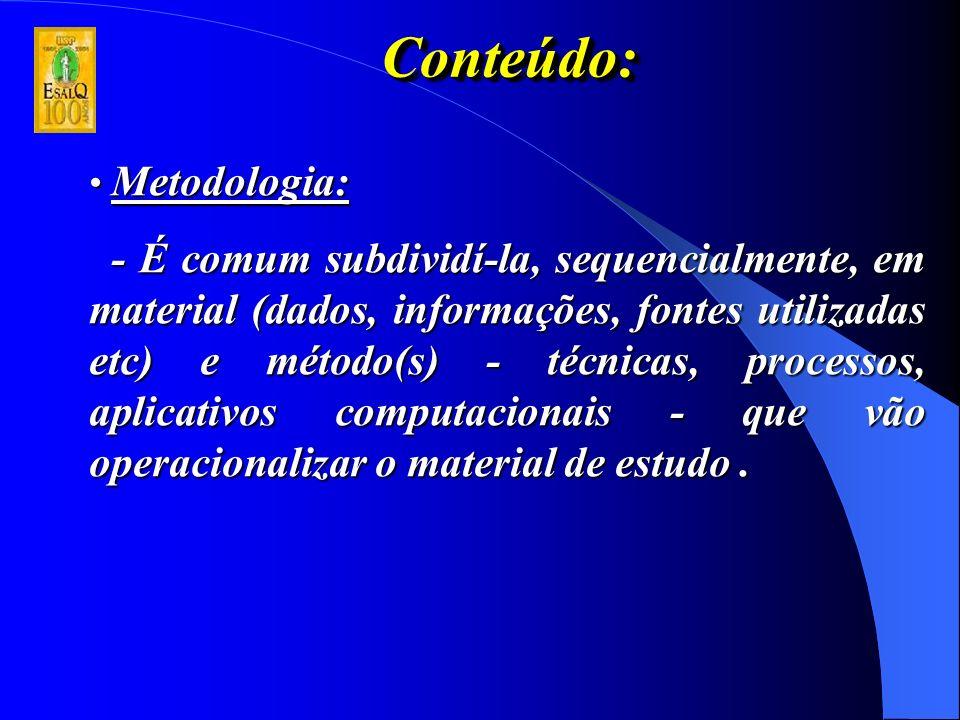 Conteúdo:Conteúdo: Metodologia: Metodologia: - É comum subdividí-la, sequencialmente, em material (dados, informações, fontes utilizadas etc) e método(s) - técnicas, processos, aplicativos computacionais - que vão operacionalizar o material de estudo.