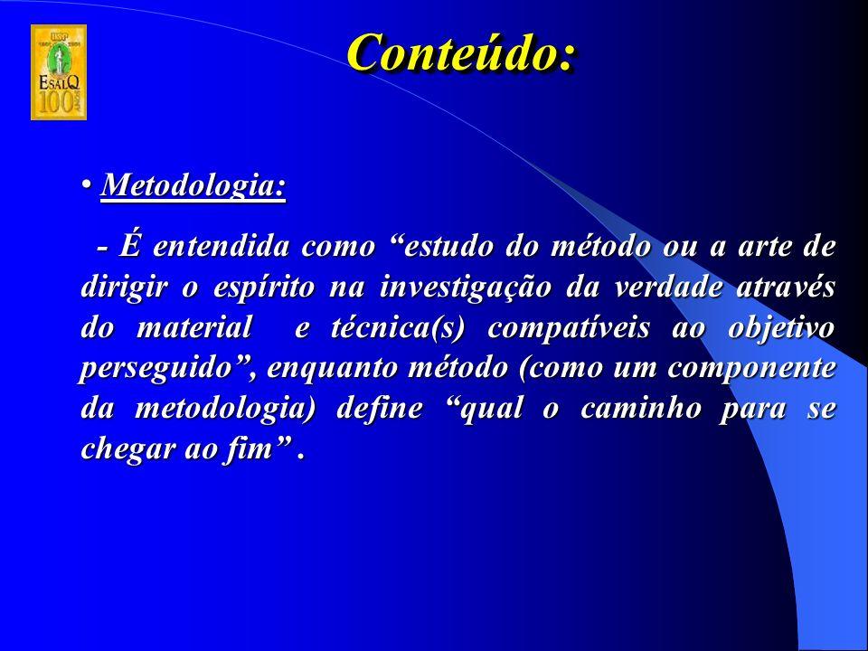 Conteúdo:Conteúdo: Metodologia: Metodologia: - É entendida como estudo do método ou a arte de dirigir o espírito na investigação da verdade através do material e técnica(s) compatíveis ao objetivo perseguido, enquanto método (como um componente da metodologia) define qual o caminho para se chegar ao fim.
