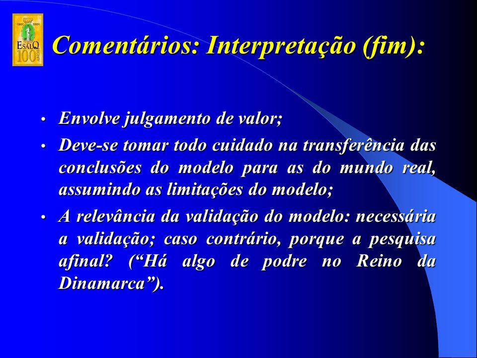 Comentários: Interpretação (fim): Envolve julgamento de valor; Envolve julgamento de valor; Deve-se tomar todo cuidado na transferência das conclusões do modelo para as do mundo real, assumindo as limitações do modelo; Deve-se tomar todo cuidado na transferência das conclusões do modelo para as do mundo real, assumindo as limitações do modelo; A relevância da validação do modelo: necessária a validação; caso contrário, porque a pesquisa afinal.