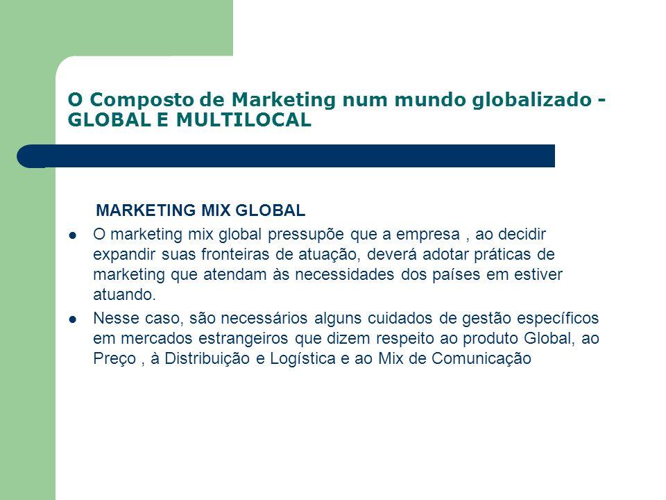 O Composto de Marketing num mundo globalizado - GLOBAL E MULTILOCAL MARKETING MIX GLOBAL O marketing mix global pressupõe que a empresa, ao decidir ex
