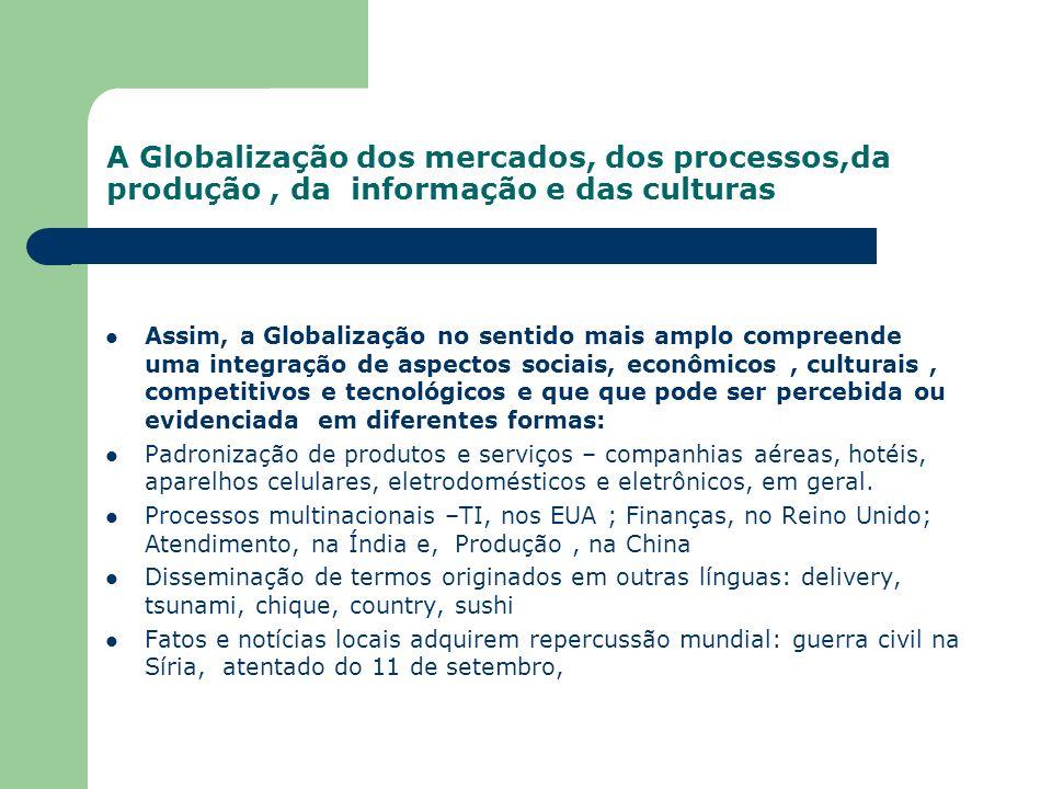 A Globalização dos mercados, dos processos,da produção, da informação e das culturas Assim, a Globalização no sentido mais amplo compreende uma integr