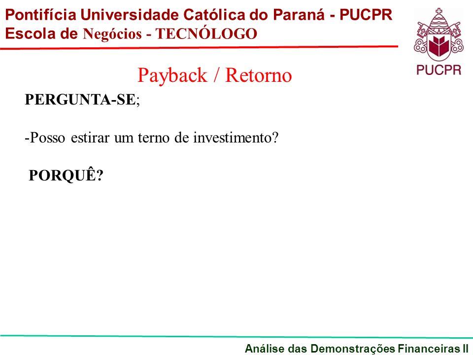 Pontifícia Universidade Católica do Paraná - PUCPR Escola de Negócios - TECNÓLOGO Análise das Demonstrações Financeiras II Payback / Retorno PERGUNTA-SE; -Posso estirar um terno de investimento.