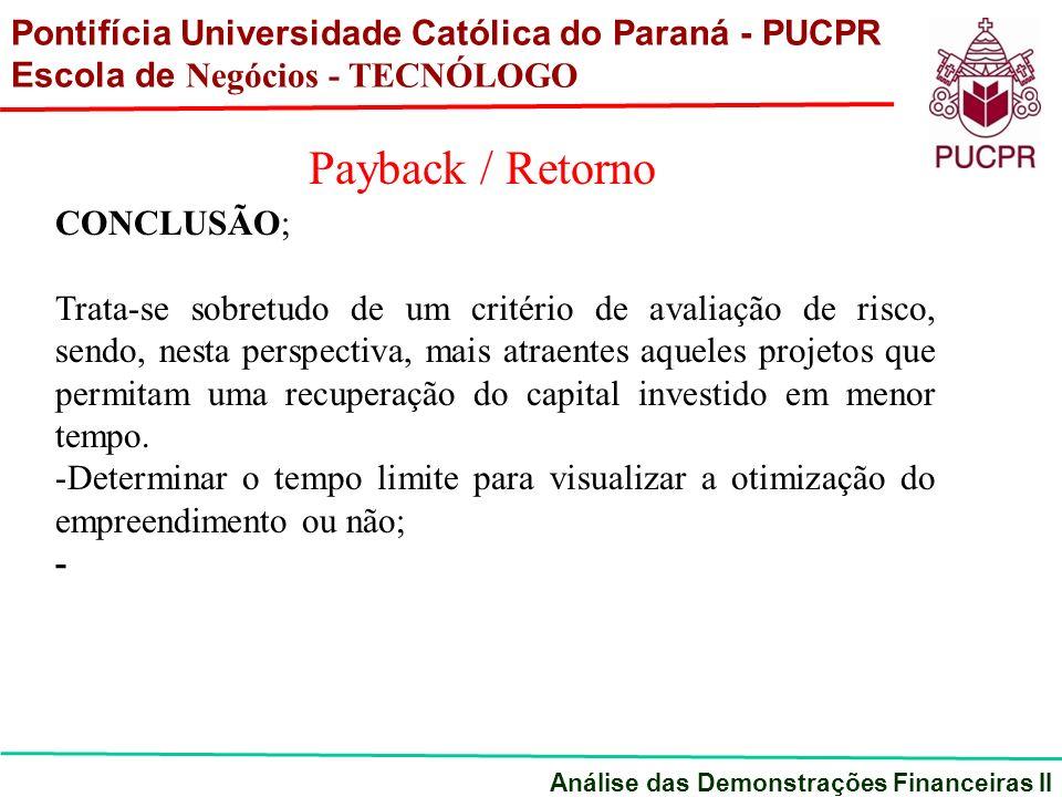 Pontifícia Universidade Católica do Paraná - PUCPR Escola de Negócios - TECNÓLOGO Análise das Demonstrações Financeiras II Payback / Retorno CONCLUSÃO; Trata-se sobretudo de um critério de avaliação de risco, sendo, nesta perspectiva, mais atraentes aqueles projetos que permitam uma recuperação do capital investido em menor tempo.