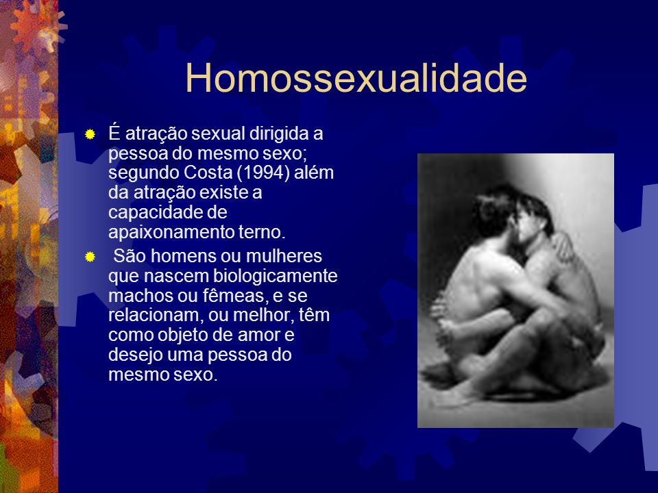 Homossexualidade É atração sexual dirigida a pessoa do mesmo sexo; segundo Costa (1994) além da atração existe a capacidade de apaixonamento terno. Sã
