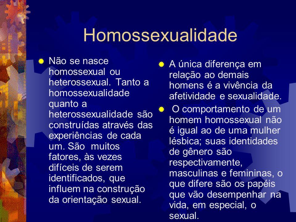 Homossexualidade Não se nasce homossexual ou heterossexual. Tanto a homossexualidade quanto a heterossexualidade são construídas através das experiênc