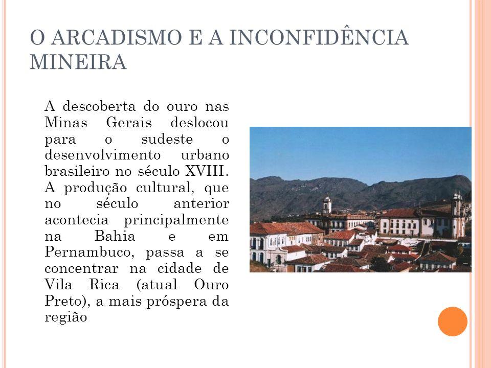O ARCADISMO E A INCONFIDÊNCIA MINEIRA A descoberta do ouro nas Minas Gerais deslocou para o sudeste o desenvolvimento urbano brasileiro no século XVII