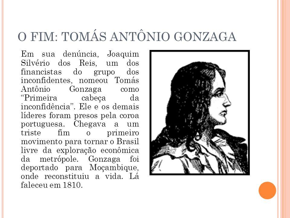O FIM: TOMÁS ANTÔNIO GONZAGA Em sua denúncia, Joaquim Silvério dos Reis, um dos financistas do grupo dos inconfidentes, nomeou Tomás Antônio Gonzaga c