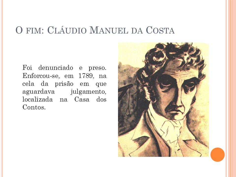 O FIM : C LÁUDIO M ANUEL DA C OSTA Foi denunciado e preso. Enforcou-se, em 1789, na cela da prisão em que aguardava julgamento, localizada na Casa dos